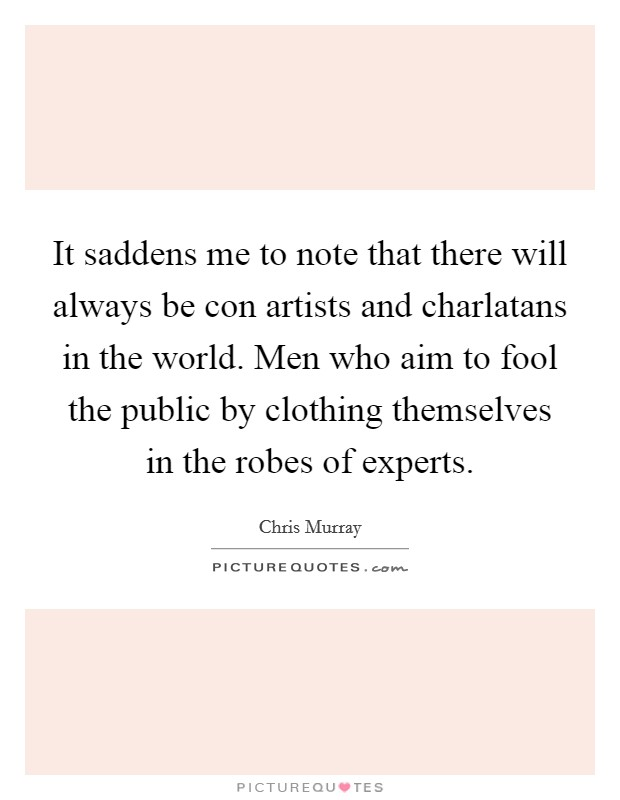 It saddens me to note that there will always be con artists and charlatans in the world. Men who aim to fool the public by clothing themselves in the robes of experts Picture Quote #1