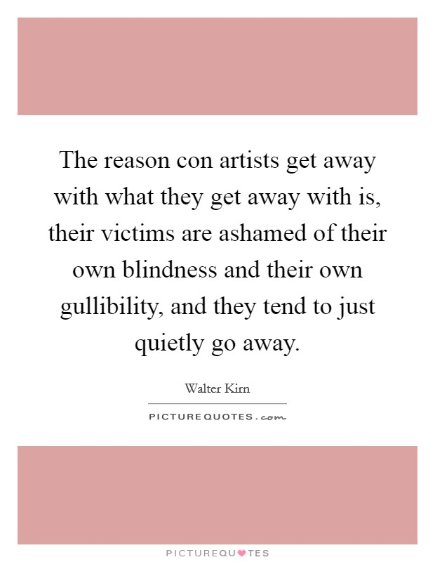The reason con artists get away with what they get away with is, their victims are ashamed of their own blindness and their own gullibility, and they tend to just quietly go away Picture Quote #1