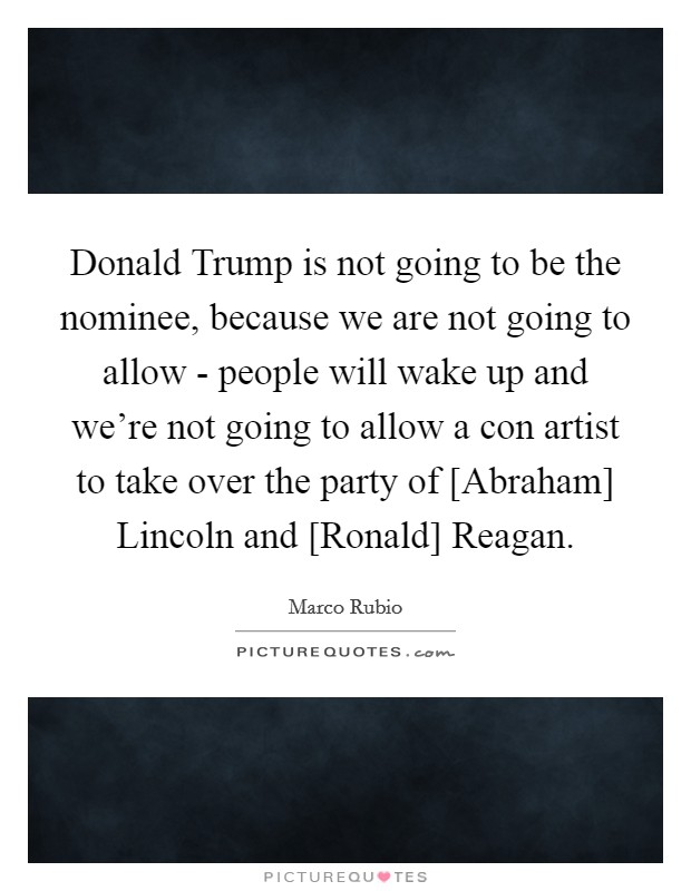 Donald Trump is not going to be the nominee, because we are not going to allow - people will wake up and we're not going to allow a con artist to take over the party of [Abraham] Lincoln and [Ronald] Reagan Picture Quote #1
