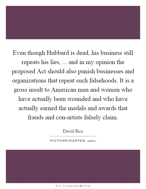 Even though Hubbard is dead, his business still repeats his lies, ... and in my opinion the proposed Act should also punish businesses and organizations that repeat such falsehoods. It is a gross insult to American men and women who have actually been wounded and who have actually earned the medals and awards that frauds and con-artists falsely claim Picture Quote #1
