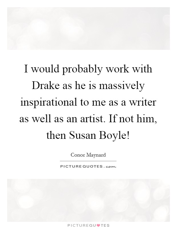 I would probably work with Drake as he is massively inspirational to me as a writer as well as an artist. If not him, then Susan Boyle! Picture Quote #1