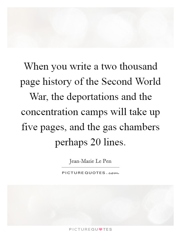 When you write a two thousand page history of the Second World War, the deportations and the concentration camps will take up five pages, and the gas chambers perhaps 20 lines Picture Quote #1