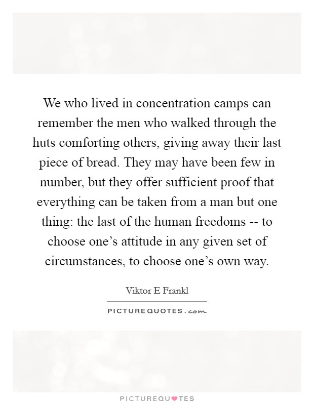 We who lived in concentration camps can remember the men who walked through the huts comforting others, giving away their last piece of bread. They may have been few in number, but they offer sufficient proof that everything can be taken from a man but one thing: the last of the human freedoms -- to choose one's attitude in any given set of circumstances, to choose one's own way Picture Quote #1
