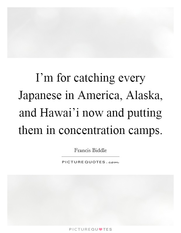 I'm for catching every Japanese in America, Alaska, and Hawai'i now and putting them in concentration camps Picture Quote #1