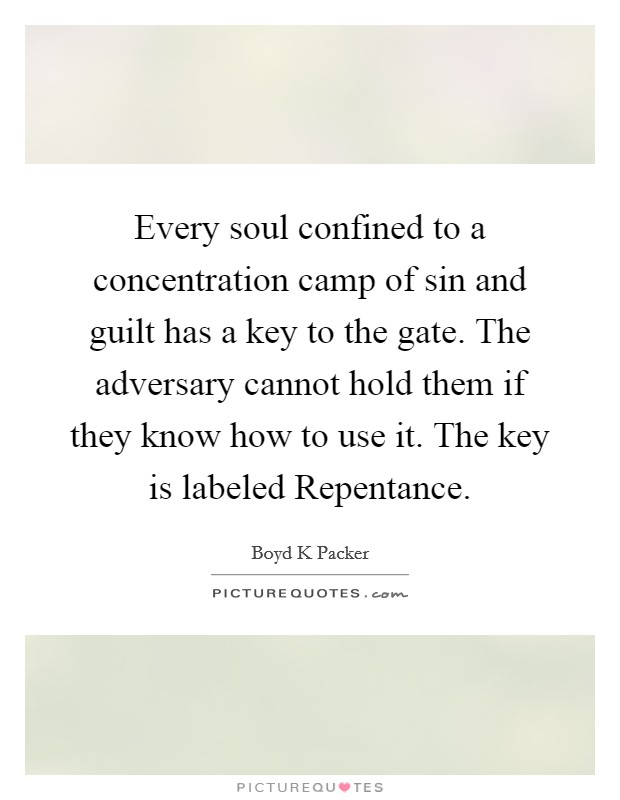 Every soul confined to a concentration camp of sin and guilt has a key to the gate. The adversary cannot hold them if they know how to use it. The key is labeled Repentance Picture Quote #1