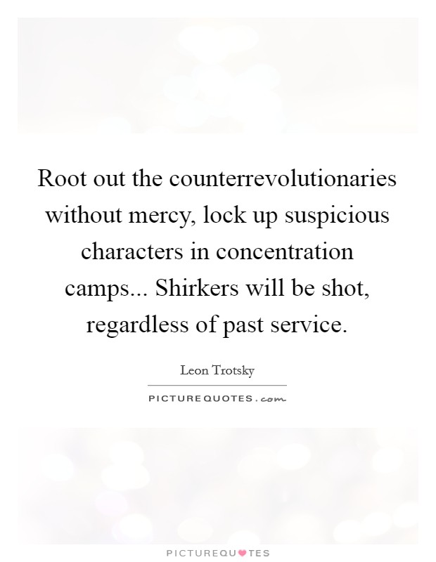 Root out the counterrevolutionaries without mercy, lock up suspicious characters in concentration camps... Shirkers will be shot, regardless of past service Picture Quote #1