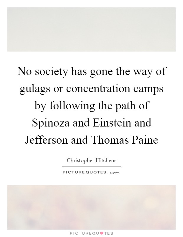No society has gone the way of gulags or concentration camps by following the path of Spinoza and Einstein and Jefferson and Thomas Paine Picture Quote #1