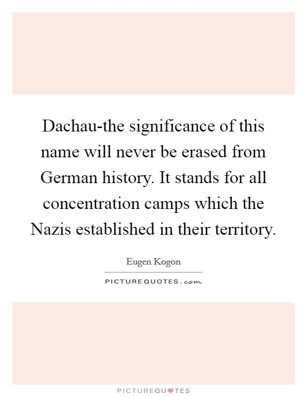 Dachau-the significance of this name will never be erased from German history. It stands for all concentration camps which the Nazis established in their territory Picture Quote #1