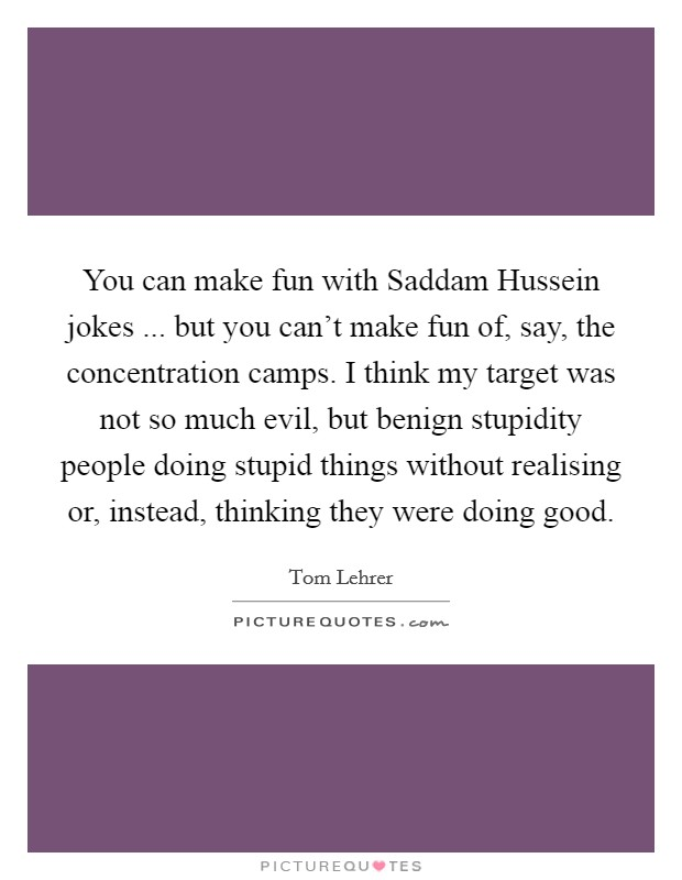 You can make fun with Saddam Hussein jokes ... but you can't make fun of, say, the concentration camps. I think my target was not so much evil, but benign stupidity people doing stupid things without realising or, instead, thinking they were doing good Picture Quote #1