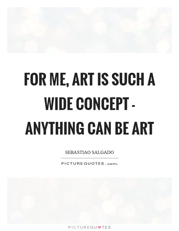 For me, art is such a wide concept - anything can be art Picture Quote #1