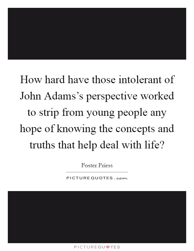 How hard have those intolerant of John Adams's perspective worked to strip from young people any hope of knowing the concepts and truths that help deal with life? Picture Quote #1