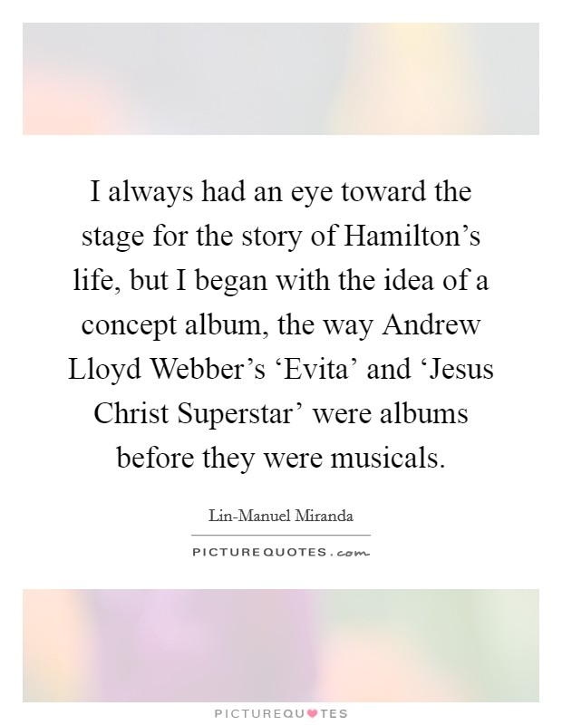 I always had an eye toward the stage for the story of Hamilton's life, but I began with the idea of a concept album, the way Andrew Lloyd Webber's 'Evita' and 'Jesus Christ Superstar' were albums before they were musicals Picture Quote #1