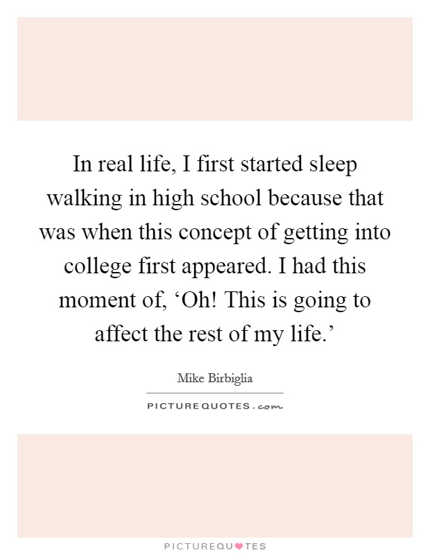 In real life, I first started sleep walking in high school because that was when this concept of getting into college first appeared. I had this moment of, 'Oh! This is going to affect the rest of my life.' Picture Quote #1