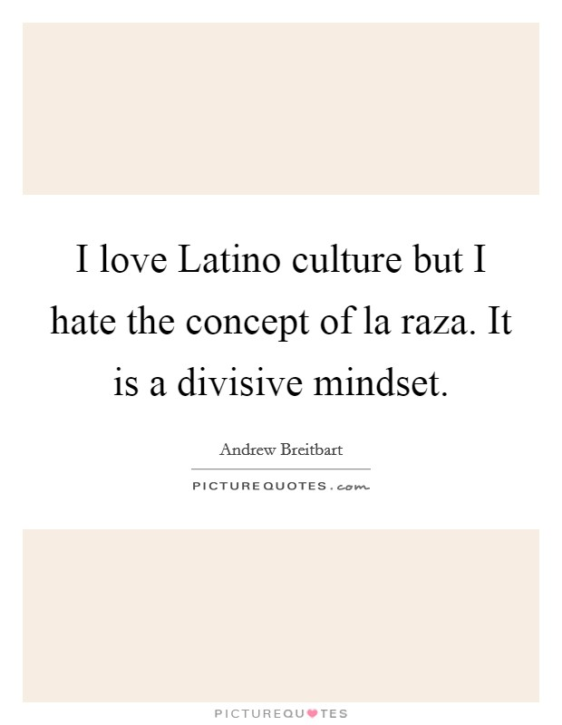 I love Latino culture but I hate the concept of la raza. It is a divisive mindset Picture Quote #1