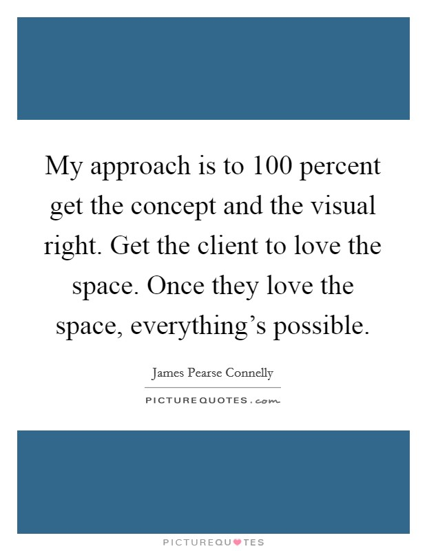 My approach is to 100 percent get the concept and the visual right. Get the client to love the space. Once they love the space, everything's possible Picture Quote #1