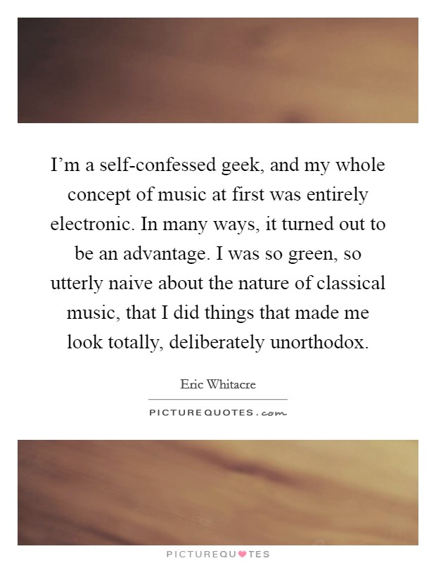 I'm a self-confessed geek, and my whole concept of music at first was entirely electronic. In many ways, it turned out to be an advantage. I was so green, so utterly naive about the nature of classical music, that I did things that made me look totally, deliberately unorthodox. Picture Quote #1