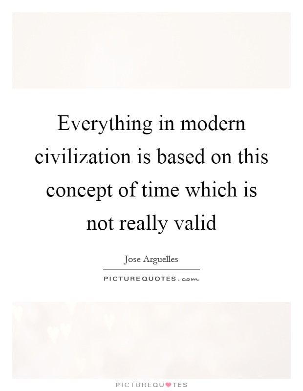Everything in modern civilization is based on this concept of time which is not really valid Picture Quote #1