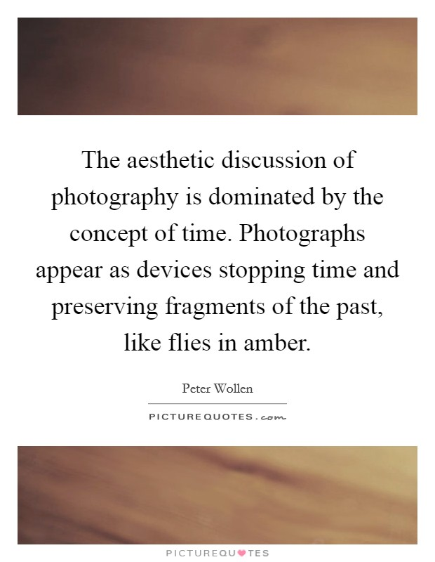 The aesthetic discussion of photography is dominated by the concept of time. Photographs appear as devices stopping time and preserving fragments of the past, like flies in amber Picture Quote #1
