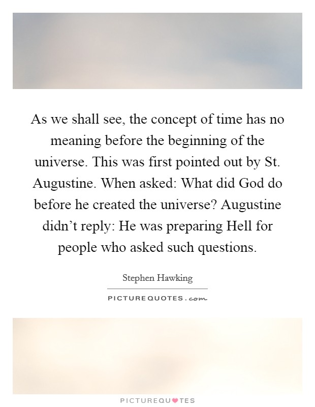 As we shall see, the concept of time has no meaning before the beginning of the universe. This was first pointed out by St. Augustine. When asked: What did God do before he created the universe? Augustine didn't reply: He was preparing Hell for people who asked such questions Picture Quote #1