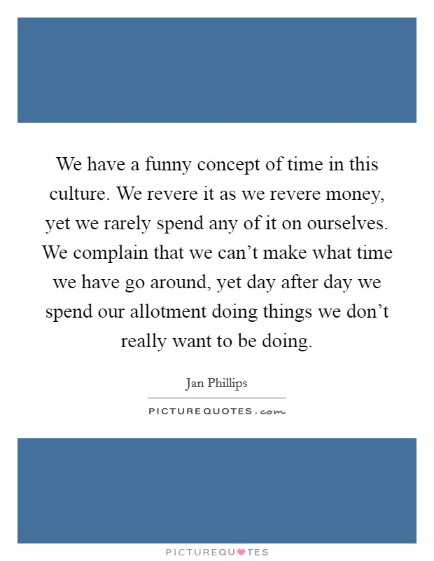 We have a funny concept of time in this culture. We revere it as we revere money, yet we rarely spend any of it on ourselves. We complain that we can't make what time we have go around, yet day after day we spend our allotment doing things we don't really want to be doing Picture Quote #1