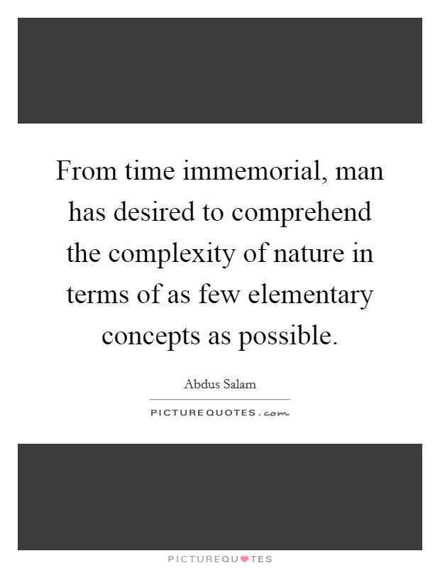 From time immemorial, man has desired to comprehend the complexity of nature in terms of as few elementary concepts as possible Picture Quote #1
