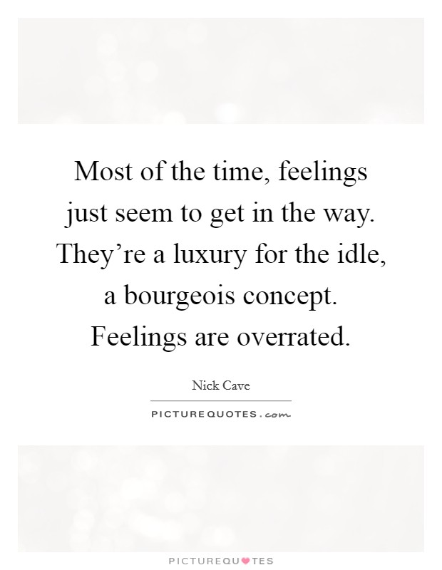 Most of the time, feelings just seem to get in the way. They're a luxury for the idle, a bourgeois concept. Feelings are overrated Picture Quote #1