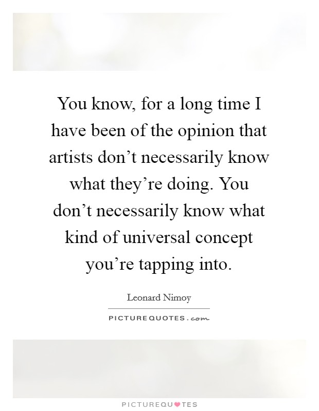 You know, for a long time I have been of the opinion that artists don't necessarily know what they're doing. You don't necessarily know what kind of universal concept you're tapping into Picture Quote #1