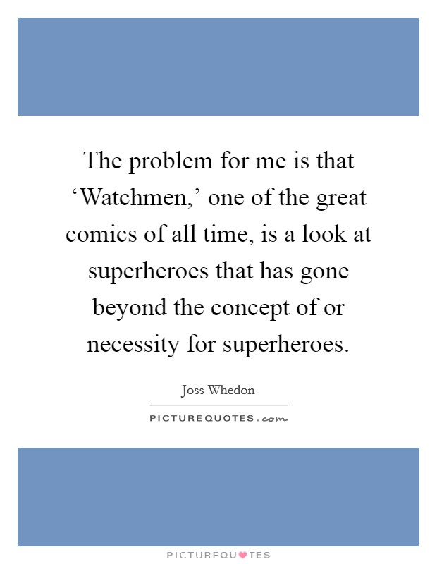 The problem for me is that 'Watchmen,' one of the great comics of all time, is a look at superheroes that has gone beyond the concept of or necessity for superheroes Picture Quote #1