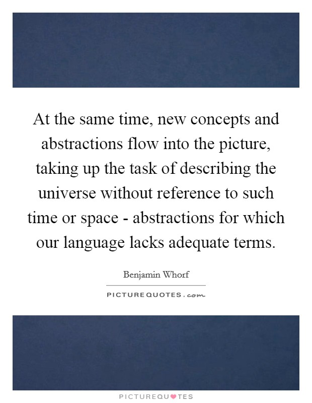 At the same time, new concepts and abstractions flow into the picture, taking up the task of describing the universe without reference to such time or space - abstractions for which our language lacks adequate terms Picture Quote #1