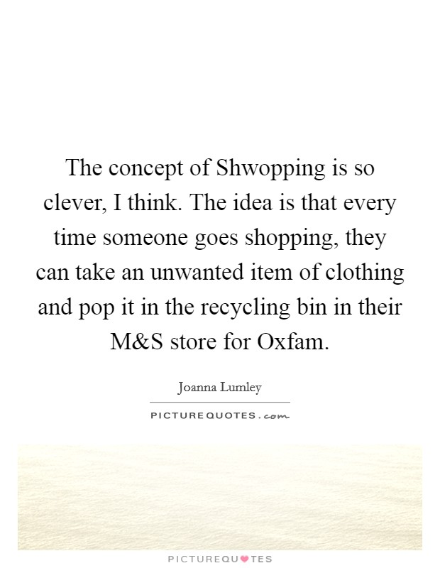 The concept of Shwopping is so clever, I think. The idea is that every time someone goes shopping, they can take an unwanted item of clothing and pop it in the recycling bin in their M Picture Quote #1