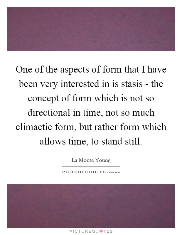 One of the aspects of form that I have been very interested in is stasis - the concept of form which is not so directional in time, not so much climactic form, but rather form which allows time, to stand still. Picture Quote #1