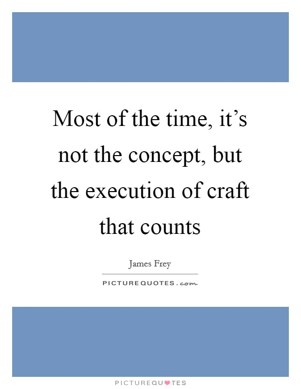 Most of the time, it's not the concept, but the execution of craft that counts Picture Quote #1
