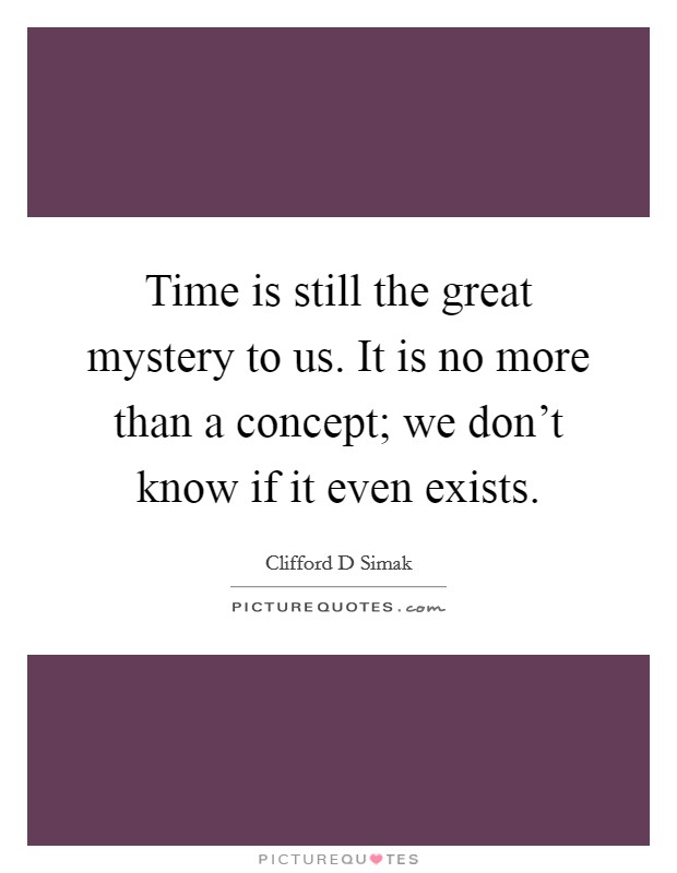 Time is still the great mystery to us. It is no more than a concept; we don't know if it even exists Picture Quote #1