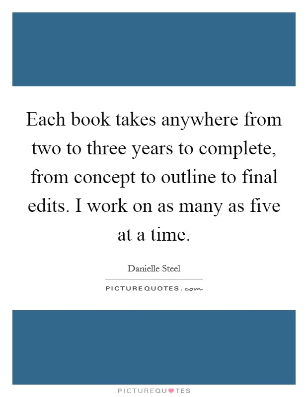 Each book takes anywhere from two to three years to complete, from concept to outline to final edits. I work on as many as five at a time Picture Quote #1