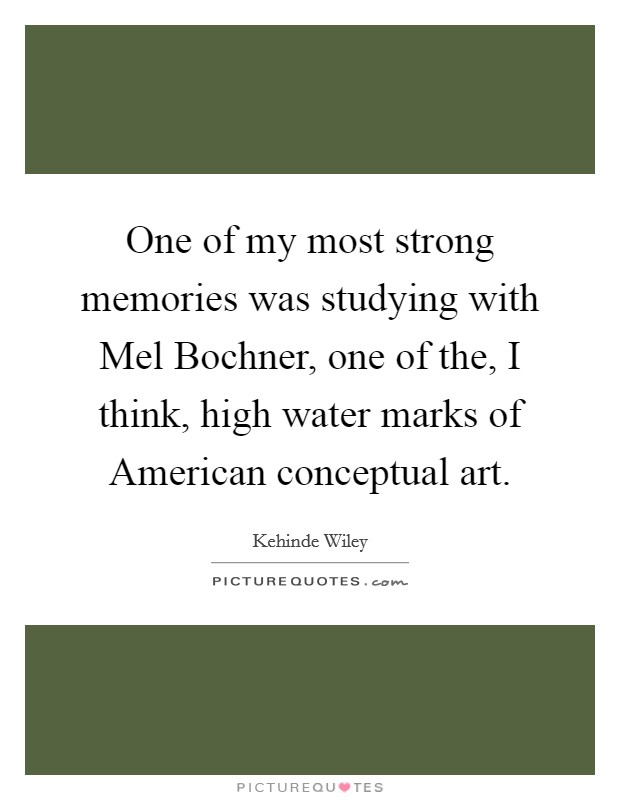 One of my most strong memories was studying with Mel Bochner, one of the, I think, high water marks of American conceptual art Picture Quote #1