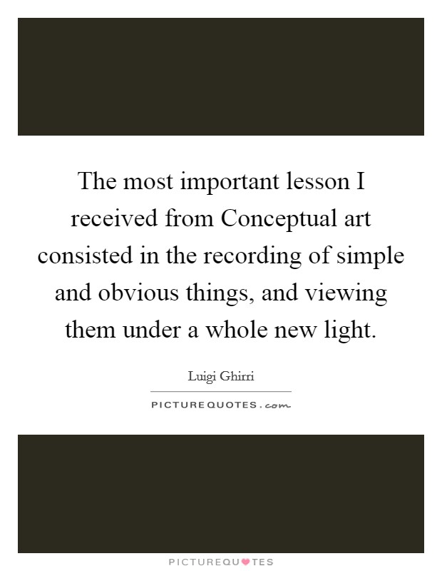 The most important lesson I received from Conceptual art consisted in the recording of simple and obvious things, and viewing them under a whole new light Picture Quote #1