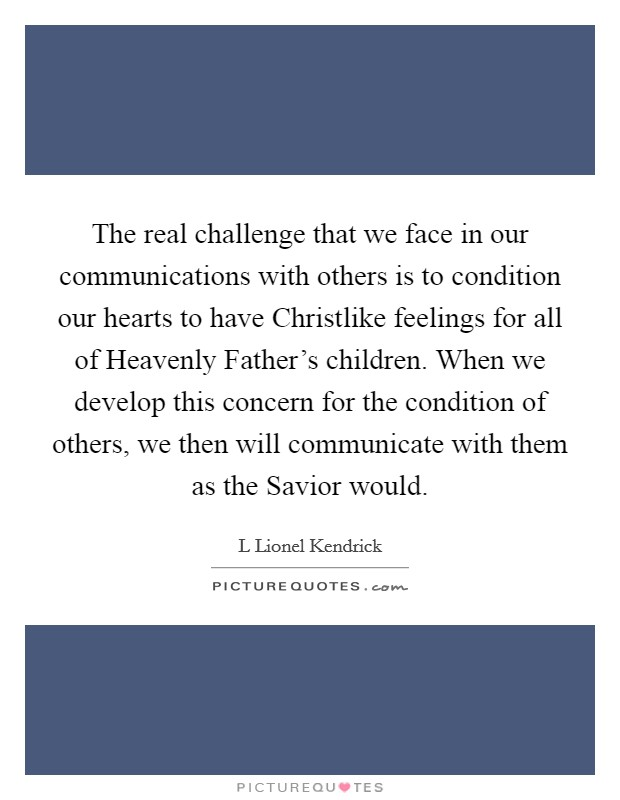 The real challenge that we face in our communications with others is to condition our hearts to have Christlike feelings for all of Heavenly Father's children. When we develop this concern for the condition of others, we then will communicate with them as the Savior would Picture Quote #1
