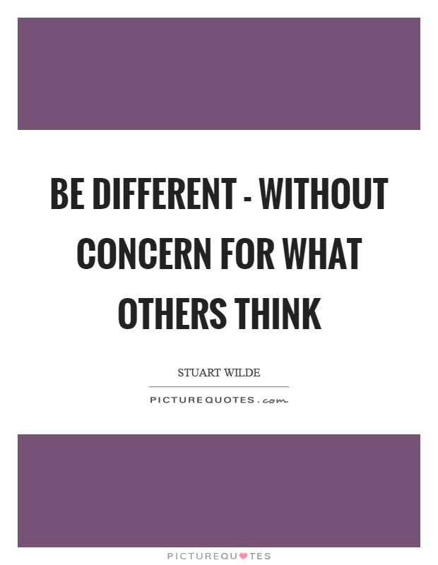 Be different - without concern for what others think Picture Quote #1