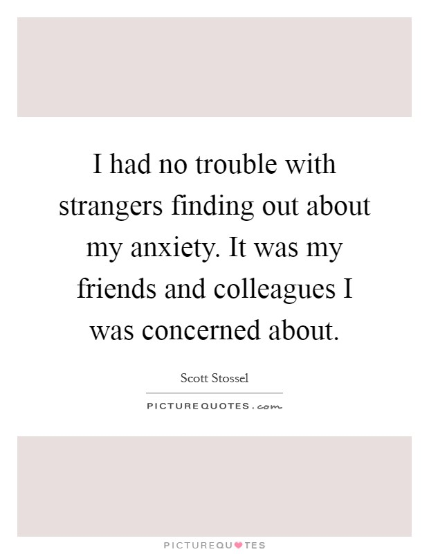 I had no trouble with strangers finding out about my anxiety. It was my friends and colleagues I was concerned about Picture Quote #1