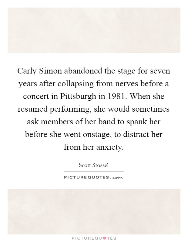 Carly Simon abandoned the stage for seven years after collapsing from nerves before a concert in Pittsburgh in 1981. When she resumed performing, she would sometimes ask members of her band to spank her before she went onstage, to distract her from her anxiety Picture Quote #1