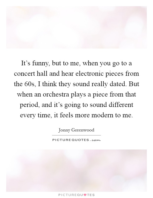 It's funny, but to me, when you go to a concert hall and hear electronic pieces from the  60s, I think they sound really dated. But when an orchestra plays a piece from that period, and it's going to sound different every time, it feels more modern to me Picture Quote #1