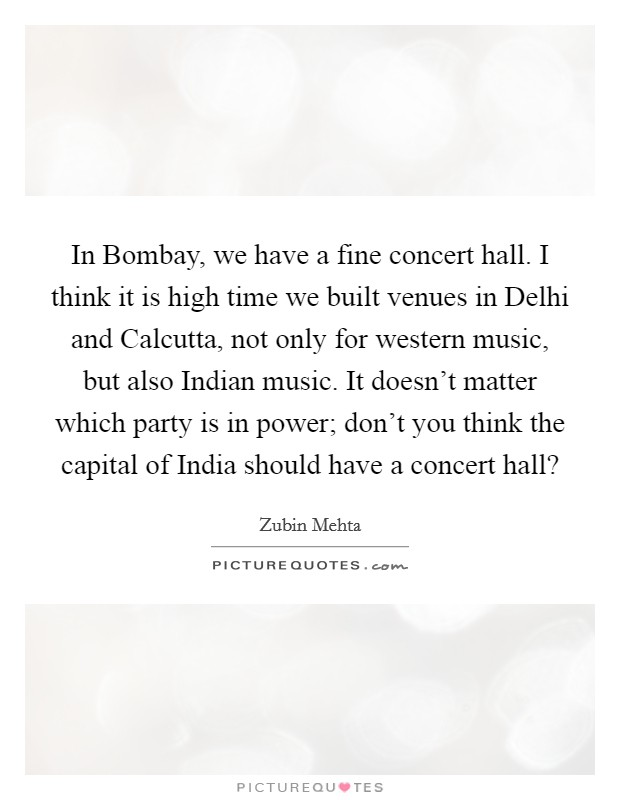 In Bombay, we have a fine concert hall. I think it is high time we built venues in Delhi and Calcutta, not only for western music, but also Indian music. It doesn't matter which party is in power; don't you think the capital of India should have a concert hall? Picture Quote #1