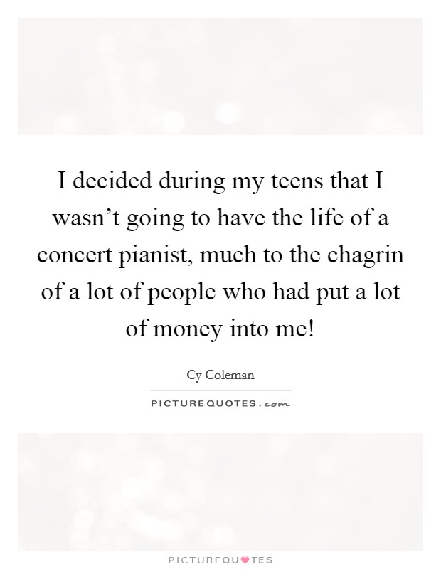 I decided during my teens that I wasn't going to have the life of a concert pianist, much to the chagrin of a lot of people who had put a lot of money into me! Picture Quote #1