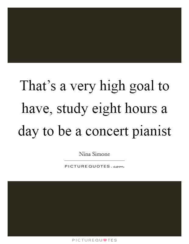 That's a very high goal to have, study eight hours a day to be a concert pianist Picture Quote #1