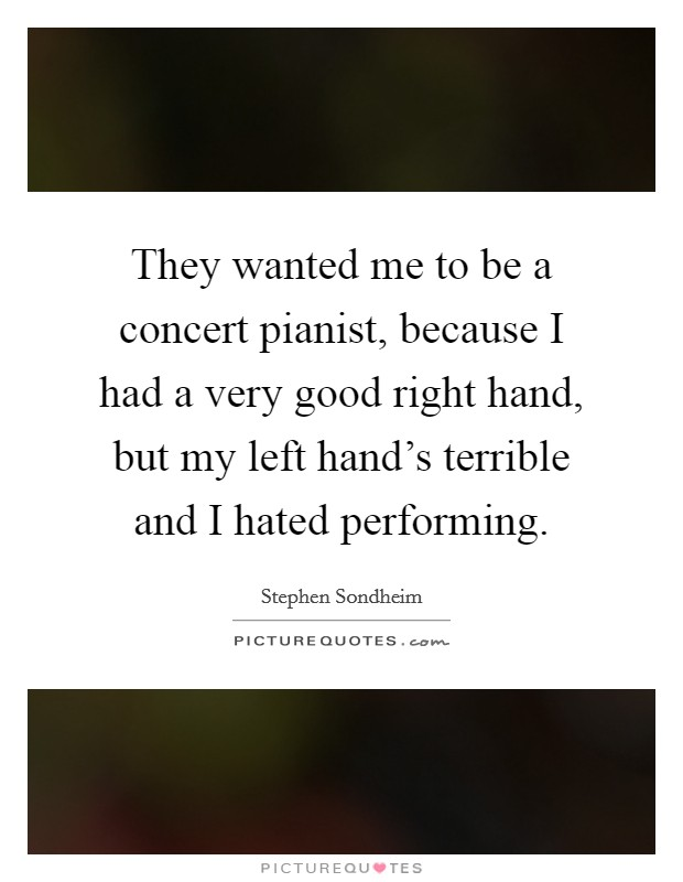They wanted me to be a concert pianist, because I had a very good right hand, but my left hand's terrible and I hated performing Picture Quote #1