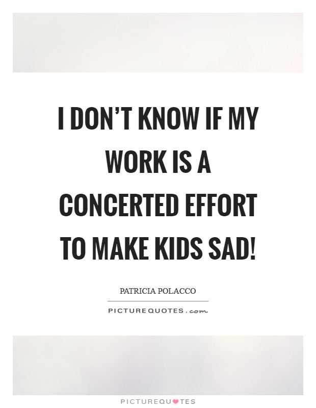 I don't know if my work is a concerted effort to make kids sad! Picture Quote #1