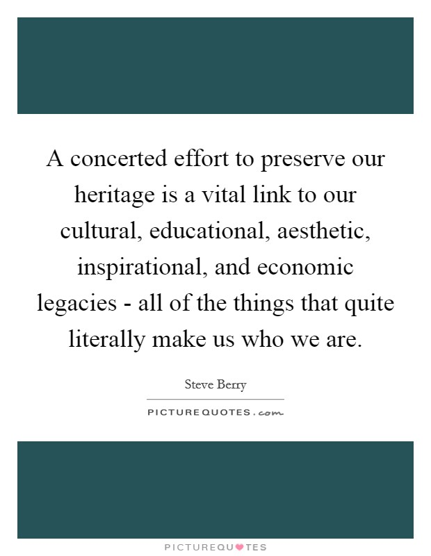 A concerted effort to preserve our heritage is a vital link to our cultural, educational, aesthetic, inspirational, and economic legacies - all of the things that quite literally make us who we are Picture Quote #1