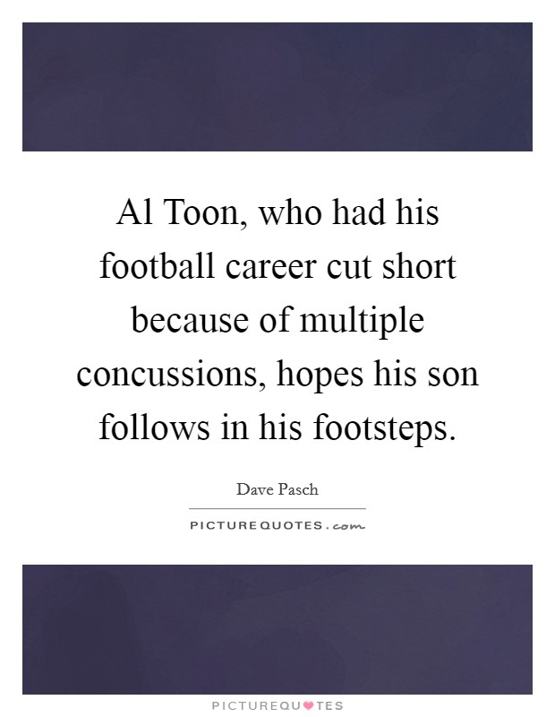 Al Toon, who had his football career cut short because of multiple concussions, hopes his son follows in his footsteps Picture Quote #1