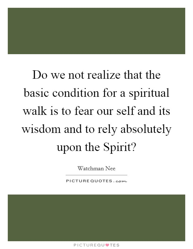 Do we not realize that the basic condition for a spiritual walk is to fear our self and its wisdom and to rely absolutely upon the Spirit? Picture Quote #1