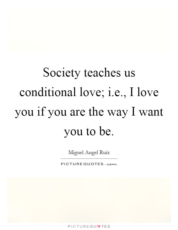 Society teaches us conditional love; i.e., I love you if you are the way I want you to be. Picture Quote #1
